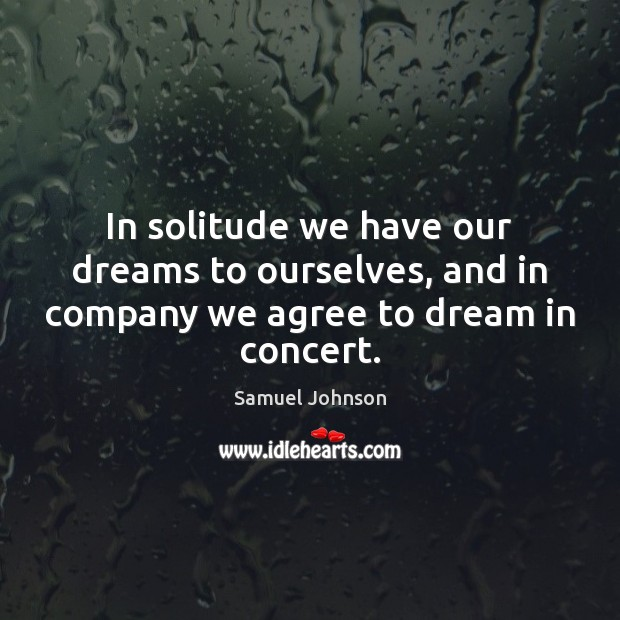 Image, In solitude we have our dreams to ourselves, and in company we agree to dream in concert.
