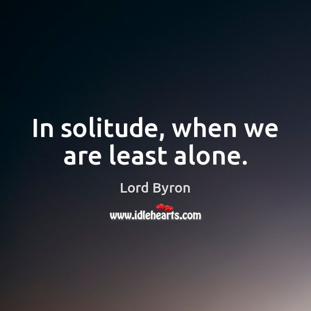 In solitude, when we are least alone. Lord Byron Picture Quote