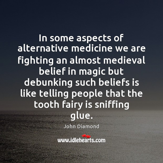 In some aspects of alternative medicine we are fighting an almost medieval John Diamond Picture Quote