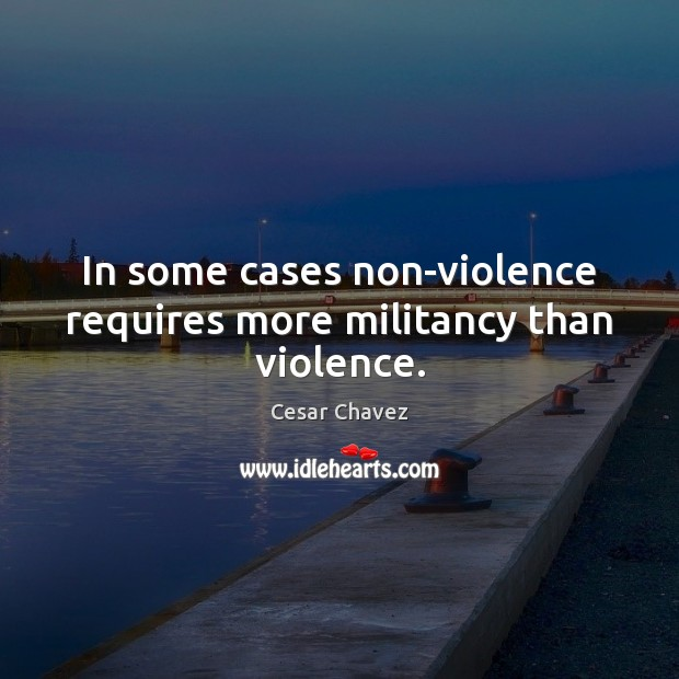 In some cases non-violence requires more militancy than violence. Image