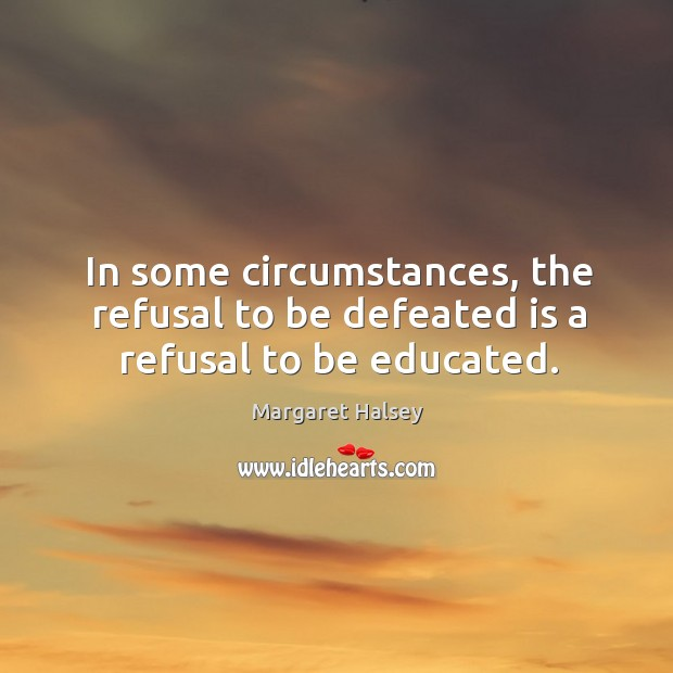 In some circumstances, the refusal to be defeated is a refusal to be educated. Image