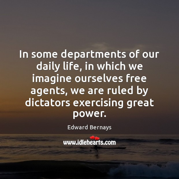 In some departments of our daily life, in which we imagine ourselves Edward Bernays Picture Quote