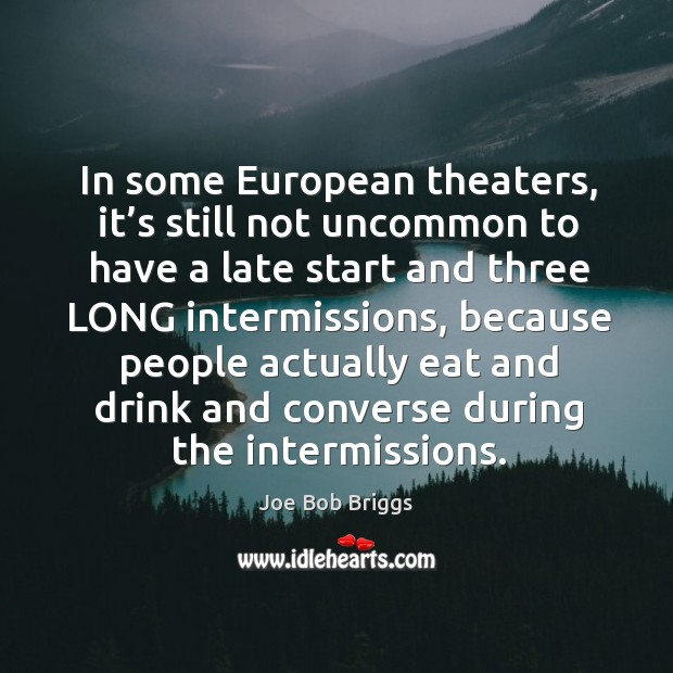 In some european theaters, it's still not uncommon to have a late start and three long intermissions Image