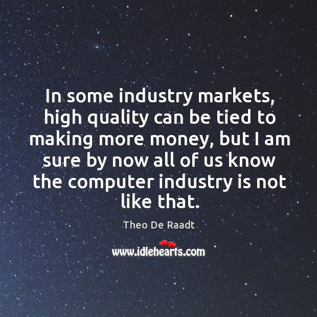 In some industry markets, high quality can be tied to making more money, but I am sure by Theo De Raadt Picture Quote