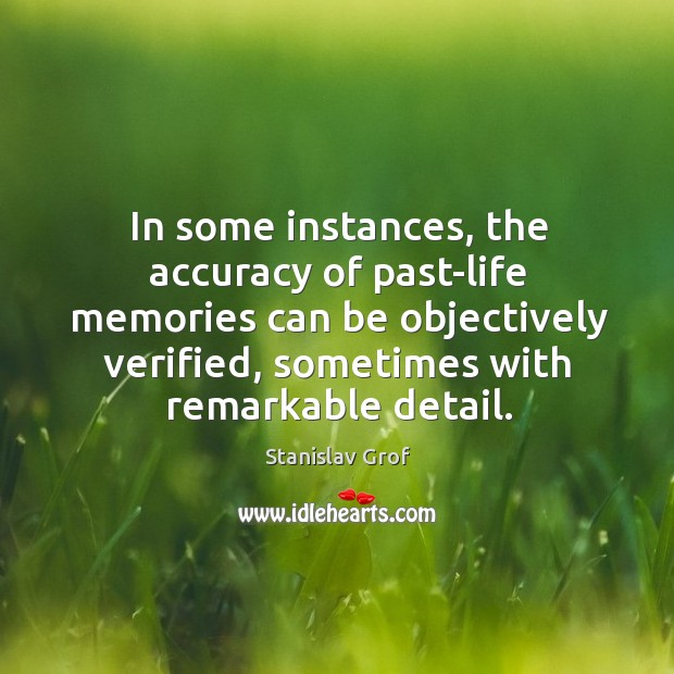 In some instances, the accuracy of past-life memories can be objectively verified, sometimes with remarkable detail. Stanislav Grof Picture Quote