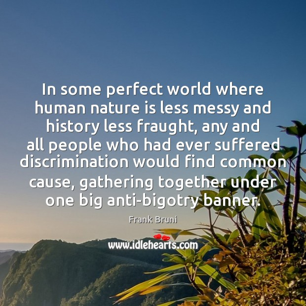 In some perfect world where human nature is less messy and history Frank Bruni Picture Quote