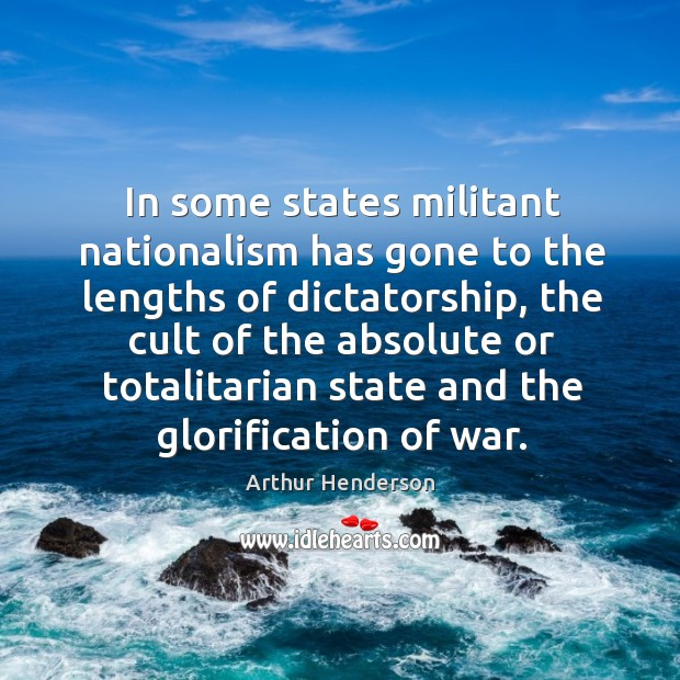 In some states militant nationalism has gone to the lengths of dictatorship, Arthur Henderson Picture Quote