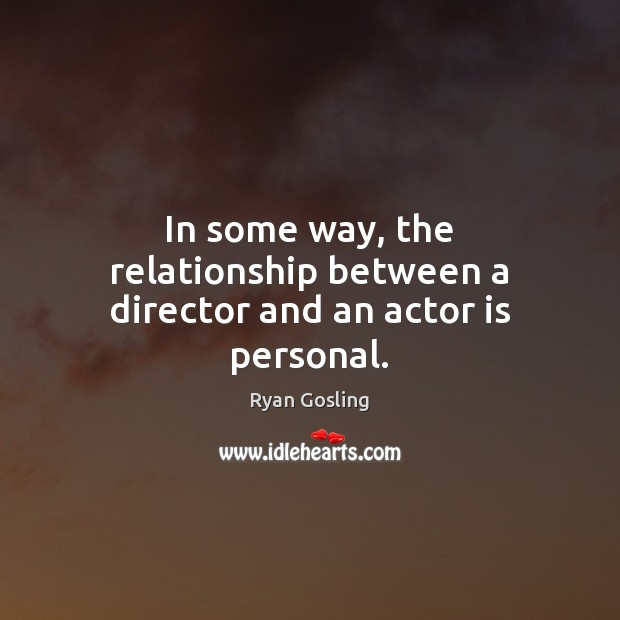 In some way, the relationship between a director and an actor is personal. Ryan Gosling Picture Quote