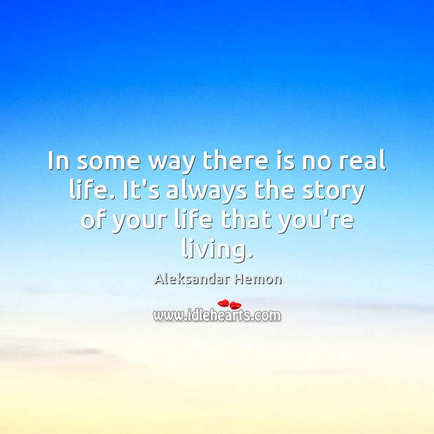 Image, In some way there is no real life. It's always the story of your life that you're living.