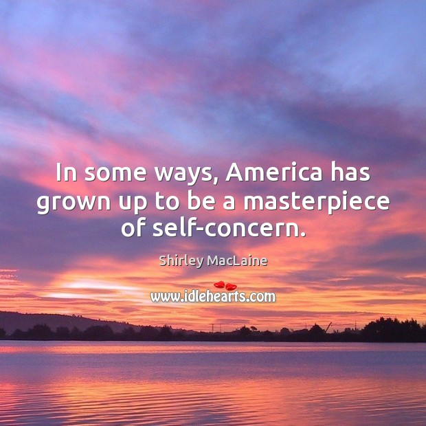 In some ways, America has grown up to be a masterpiece of self-concern. Shirley MacLaine Picture Quote