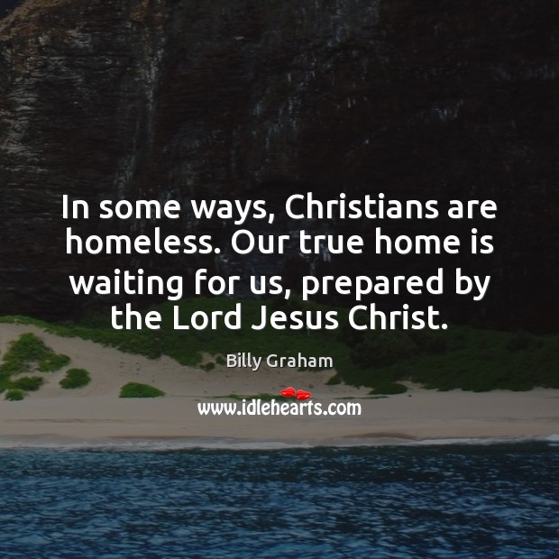 In some ways, Christians are homeless. Our true home is waiting for Home Quotes Image