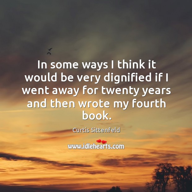 In some ways I think it would be very dignified if I went away for twenty years and then wrote my fourth book. Image