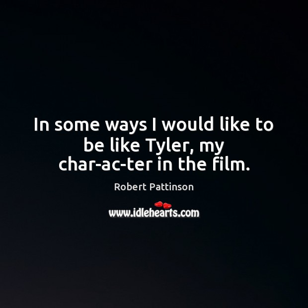 In some ways I would like to be like Tyler, my character in the film. Image