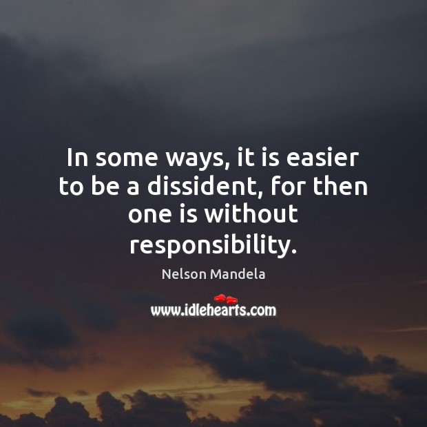 In some ways, it is easier to be a dissident, for then one is without responsibility. Nelson Mandela Picture Quote