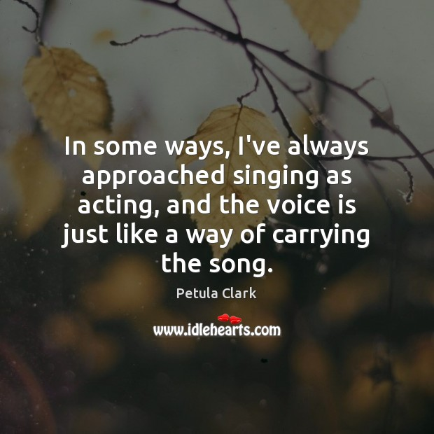In some ways, I've always approached singing as acting, and the voice Image