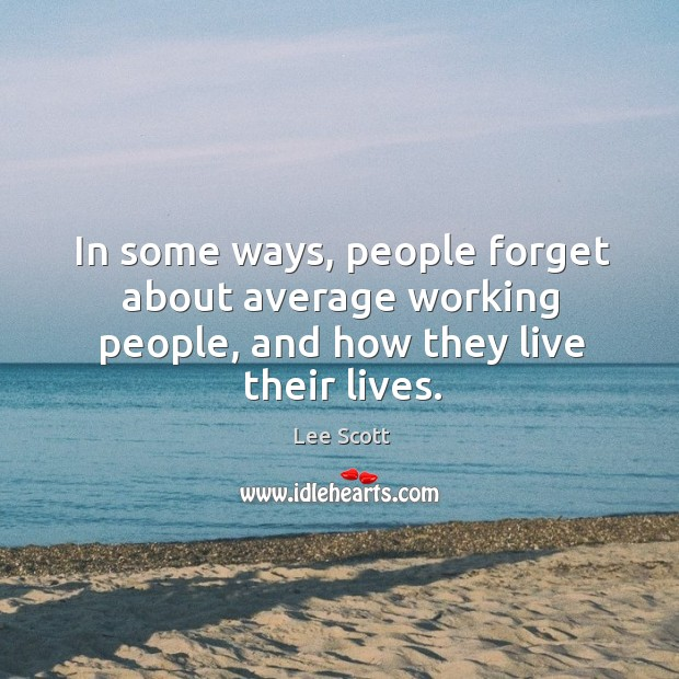In some ways, people forget about average working people, and how they live their lives. Lee Scott Picture Quote