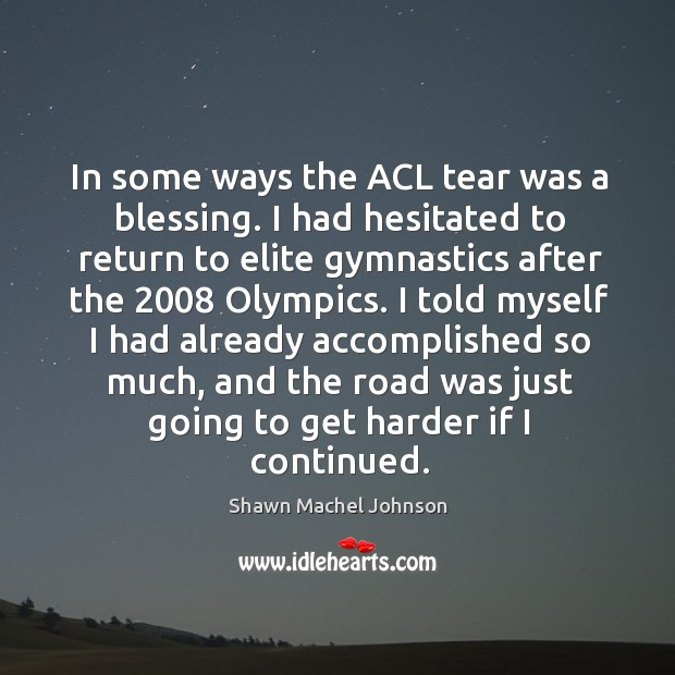 In some ways the acl tear was a blessing. I had hesitated to return to elite Shawn Machel Johnson Picture Quote