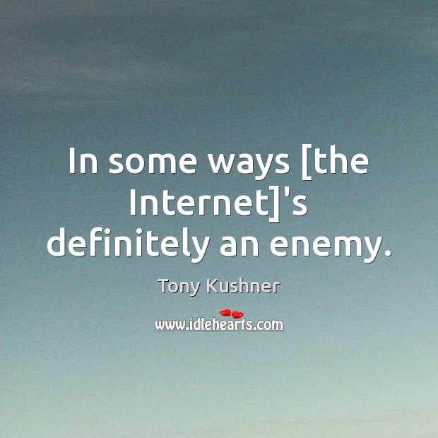 In some ways [the Internet]'s definitely an enemy. Image