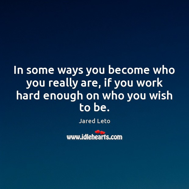 In some ways you become who you really are, if you work hard enough on who you wish to be. Jared Leto Picture Quote