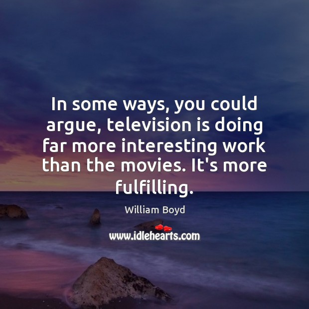 In some ways, you could argue, television is doing far more interesting William Boyd Picture Quote