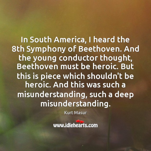 In South America, I heard the 8th Symphony of Beethoven. And the Misunderstanding Quotes Image