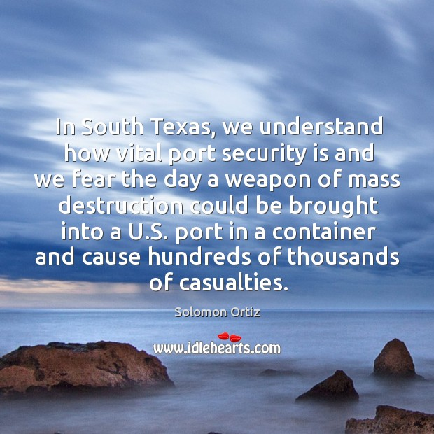 In south texas, we understand how vital port security is and we fear the day a weapon of Image