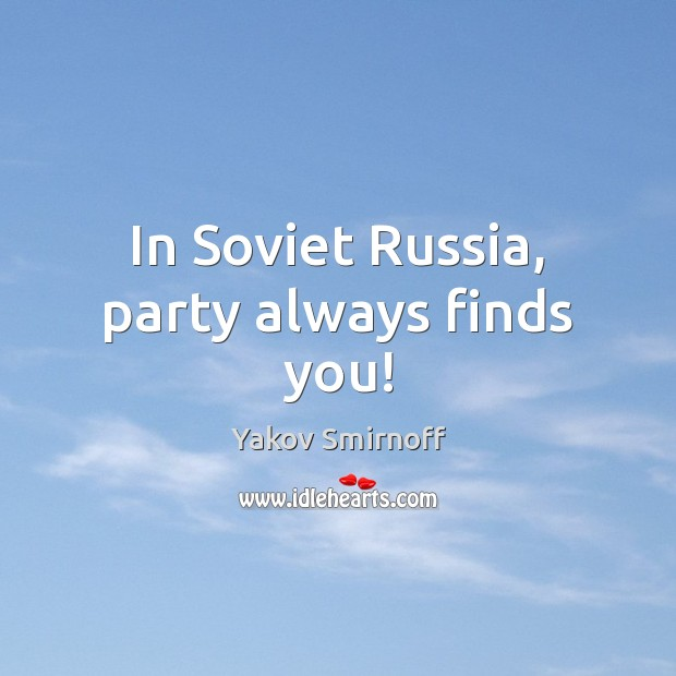 In Soviet Russia, party always finds you! Yakov Smirnoff Picture Quote