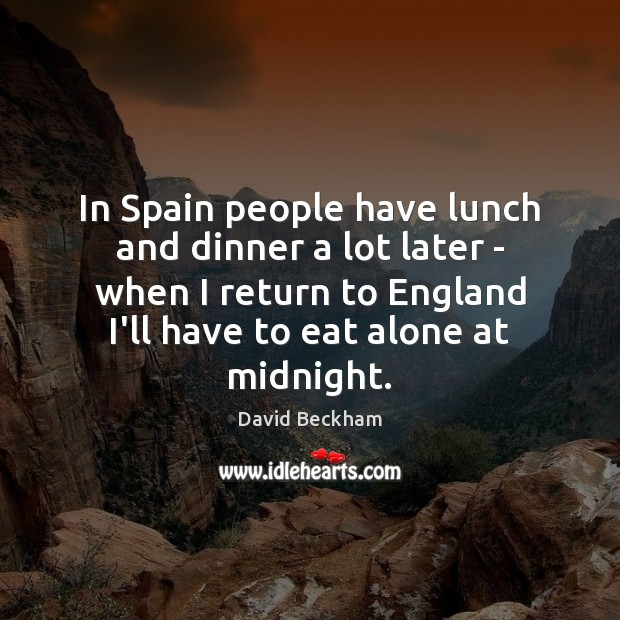In Spain people have lunch and dinner a lot later – when David Beckham Picture Quote