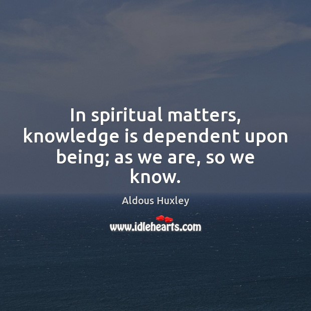 In spiritual matters, knowledge is dependent upon being; as we are, so we know. Image