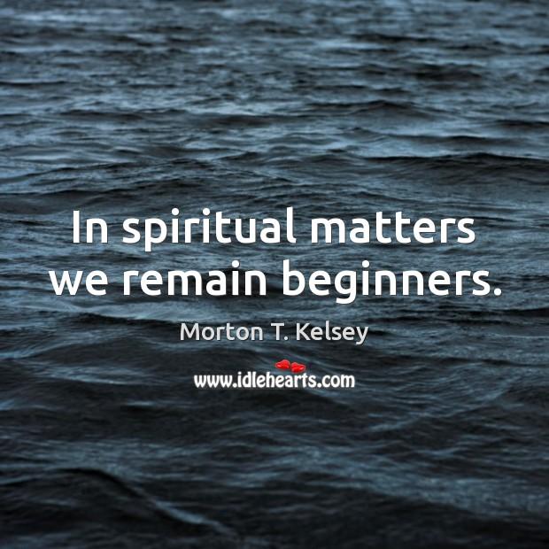 In spiritual matters we remain beginners. Image