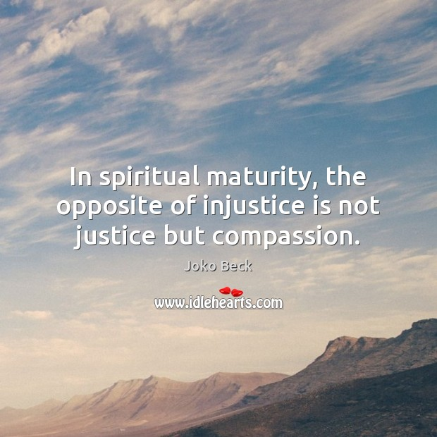 In spiritual maturity, the opposite of injustice is not justice but compassion. Image
