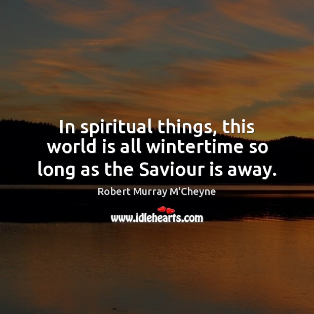 In spiritual things, this world is all wintertime so long as the Saviour is away. Image