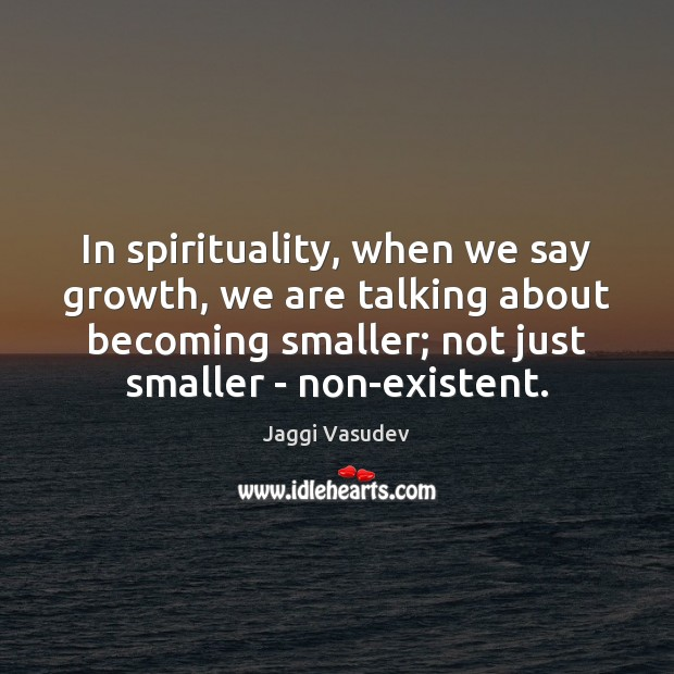 Jaggi Vasudev Picture Quote image saying: In spirituality, when we say growth, we are talking about becoming smaller;