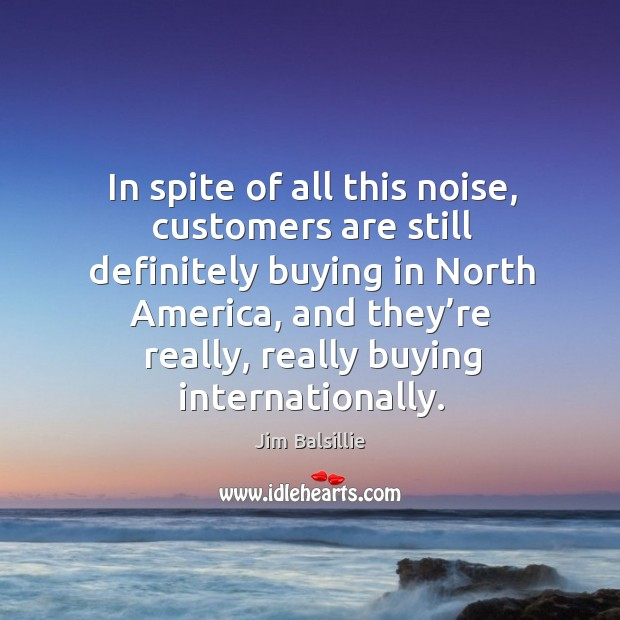 In spite of all this noise, customers are still definitely buying in north america Image