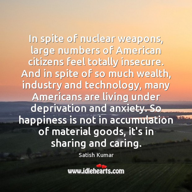 In spite of nuclear weapons, large numbers of American citizens feel totally Satish Kumar Picture Quote