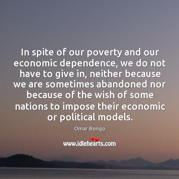 In spite of our poverty and our economic dependence, we do not have to give in Image