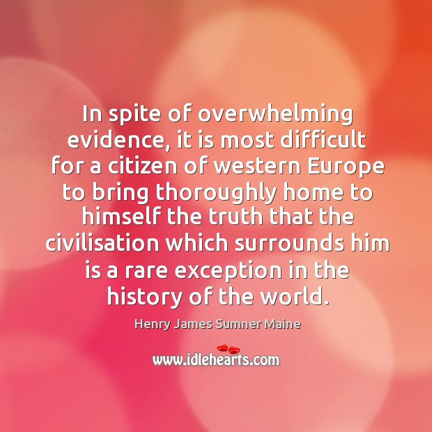 In spite of overwhelming evidence, it is most difficult for a citizen of western europe Henry James Sumner Maine Picture Quote