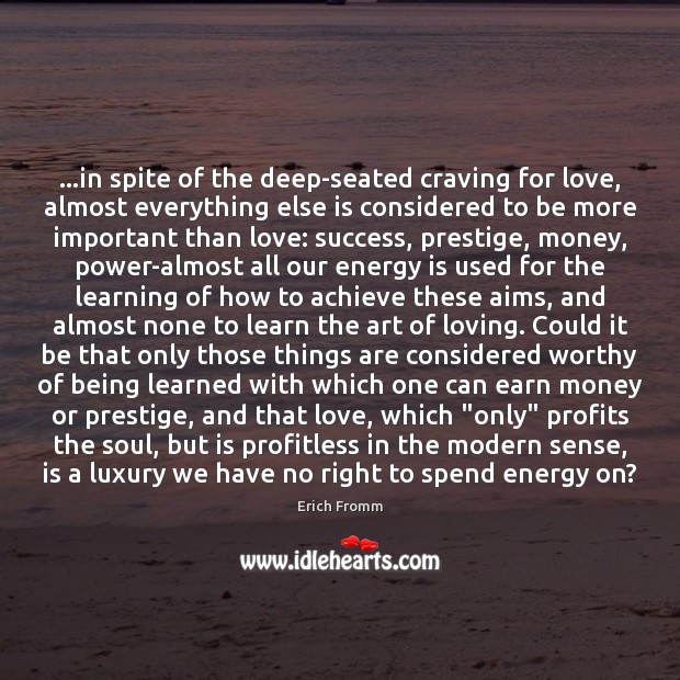 Image, …in spite of the deep-seated craving for love, almost everything else is
