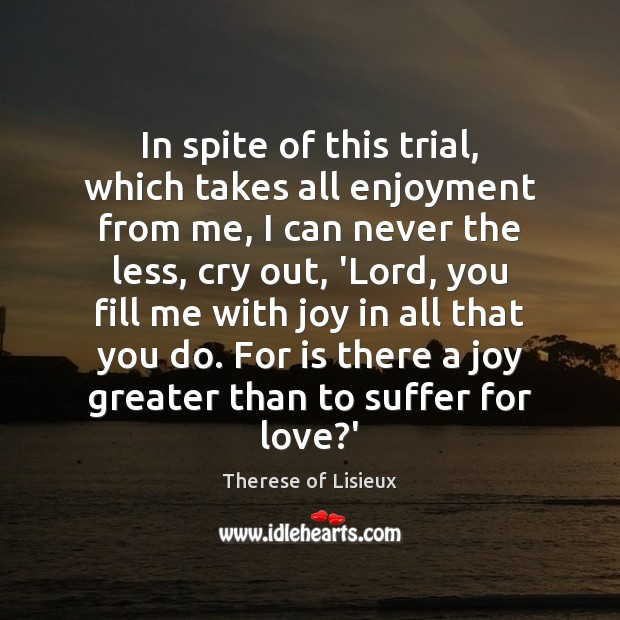 In spite of this trial, which takes all enjoyment from me, I Therese of Lisieux Picture Quote