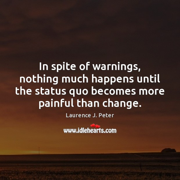 In spite of warnings, nothing much happens until the status quo becomes Laurence J. Peter Picture Quote