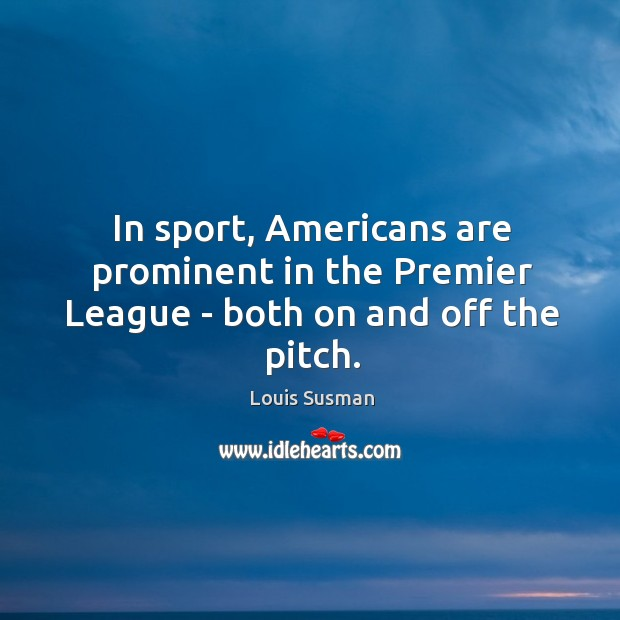 In sport, Americans are prominent in the Premier League – both on and off the pitch. Image