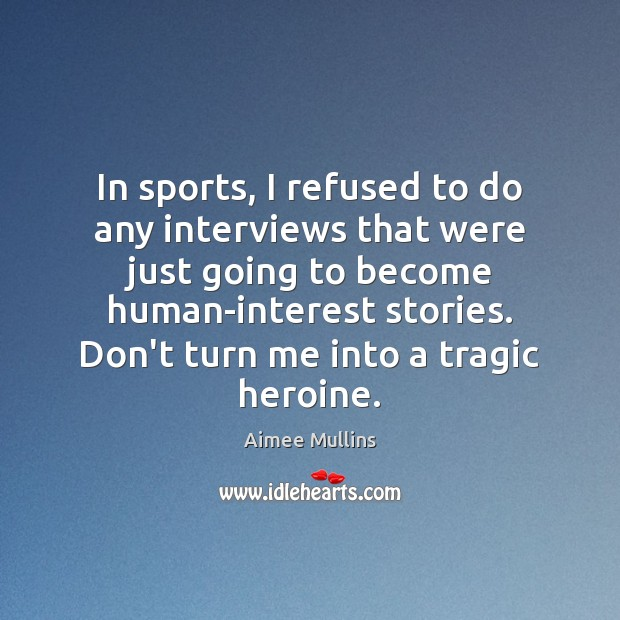 In sports, I refused to do any interviews that were just going Aimee Mullins Picture Quote