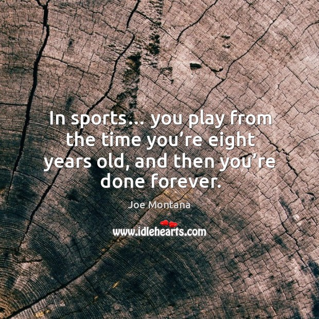 In sports… you play from the time you're eight years old, and then you're done forever. Image