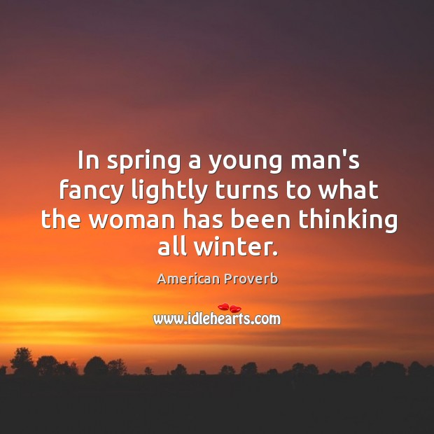 Image, In spring a young man's fancy lightly turns to what the woman has been thinking all winter.