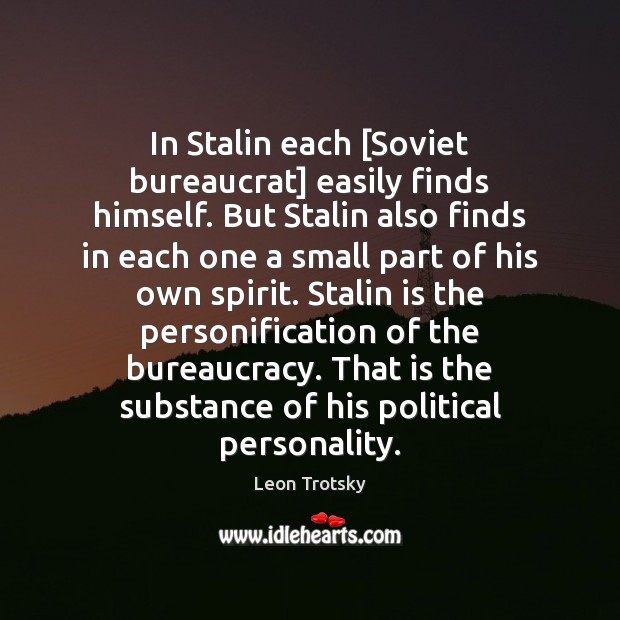 In Stalin each [Soviet bureaucrat] easily finds himself. But Stalin also finds Leon Trotsky Picture Quote