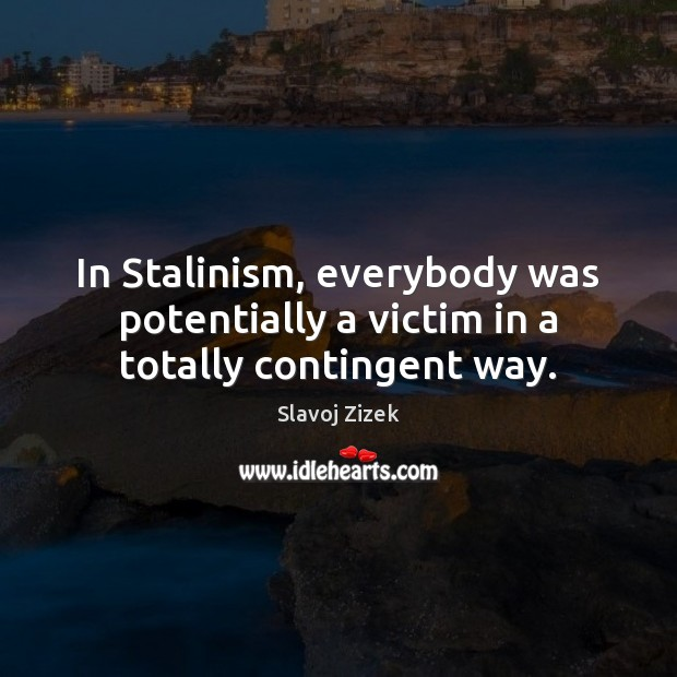 In Stalinism, everybody was potentially a victim in a totally contingent way. Image