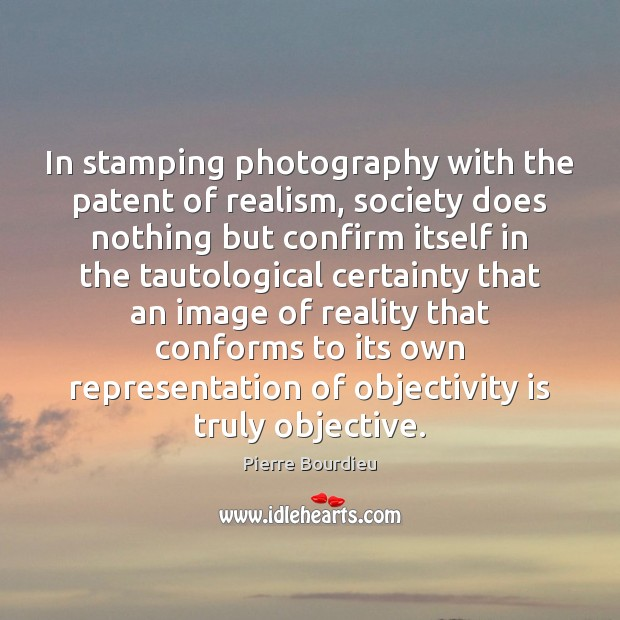 Image, In stamping photography with the patent of realism, society does nothing but