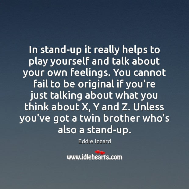 In stand-up it really helps to play yourself and talk about your Eddie Izzard Picture Quote