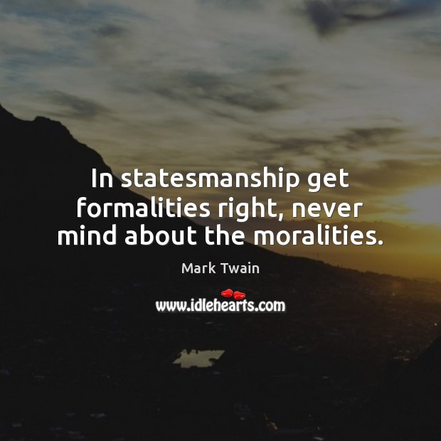 Image, In statesmanship get formalities right, never mind about the moralities.
