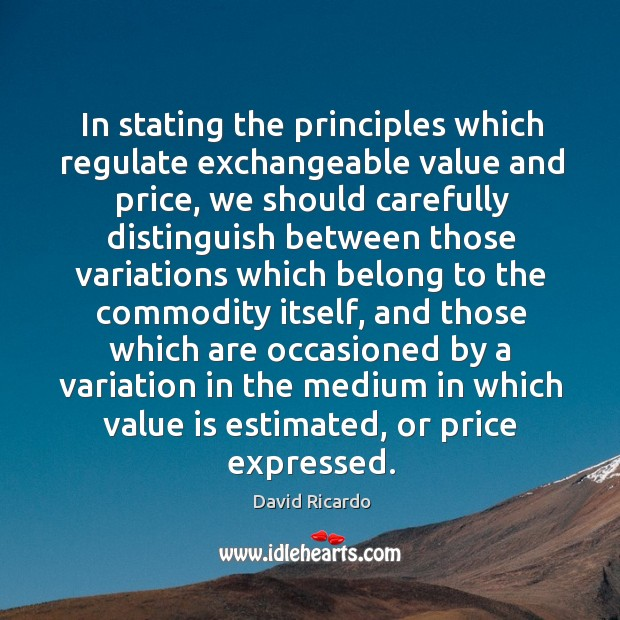 In stating the principles which regulate exchangeable value and price David Ricardo Picture Quote